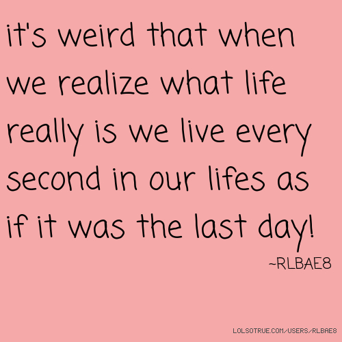 it's weird that when we realize what life really is we live every second in our lifes as if it was the last day! ~RLBAE8