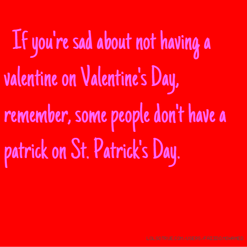 If you're sad about not having a valentine on Valentine's Day, remember, some people don't have a patrick on St. Patrick's Day.