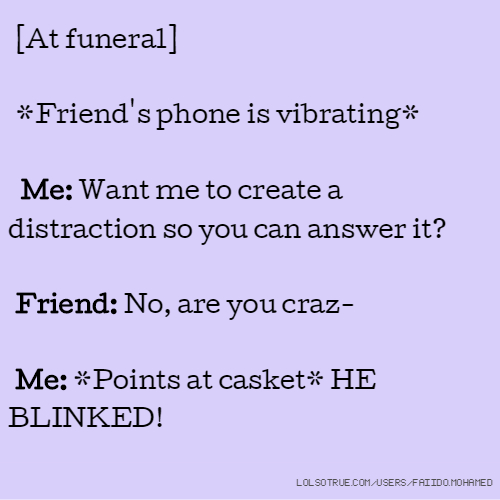 [At funeral] *Friend's phone is vibrating* Me: Want me to create a distraction so you can answer it? Friend: No, are you craz- Me: *Points at casket* HE BLINKED!