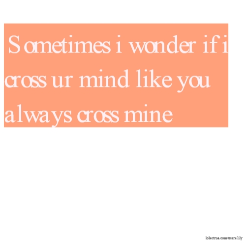 Sometimes i wonder if i cross ur mind like you always cross mine