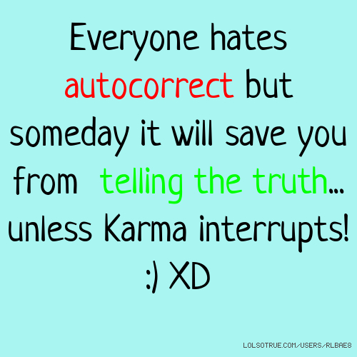 Everyone hates autocorrect but someday it will save you from telling the truth... unless Karma interrupts! :) XD