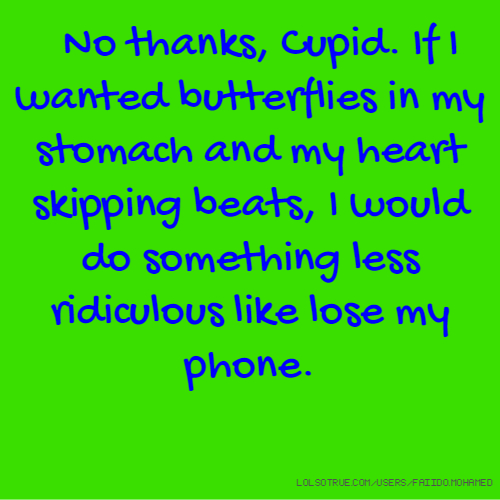 No thanks, Cupid. If I wanted butterflies in my stomach and my heart skipping beats, I would do something less ridiculous like lose my phone.