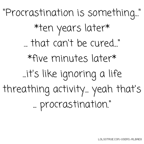 """""""Procrastination is something..."""" *ten years later* ... that can't be cured..."""" *five minutes later* ...it's like ignoring a life threathing activity... yeah that's ... procrastination."""""""