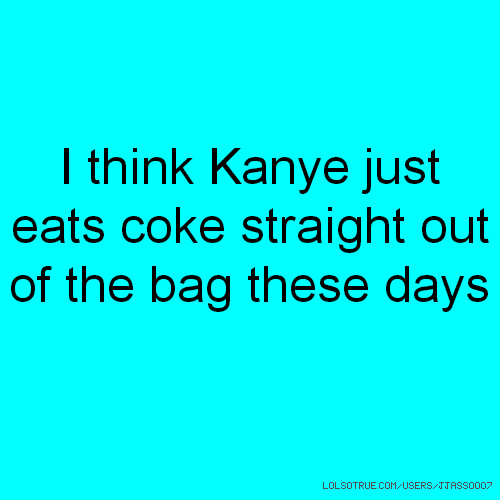 I think Kanye just eats coke straight out of the bag these days