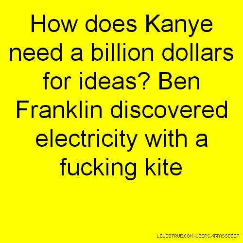 How does Kanye need a billion dollars for ideas? Ben Franklin discovered electricity with a fucking kite