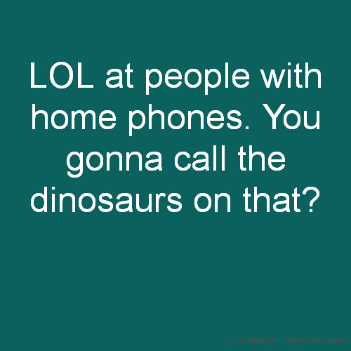 LOL at people with home phones. You gonna call the dinosaurs on that?