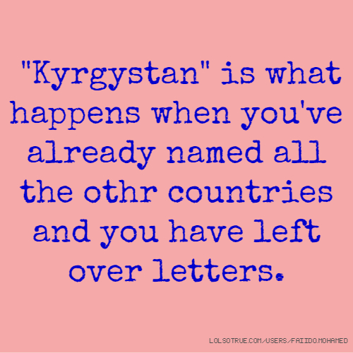 """""""Kyrgystan"""" is what happens when you've already named all the othr countries and you have left over letters."""