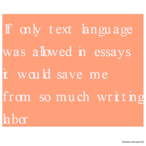 If only text language was allowed in essays it would save me from so much writting labor