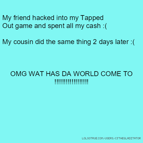 My friend hacked into my Tapped Out game and spent all my cash :( My cousin did the same thing 2 days later :( OMG WAT HAS DA WORLD COME TO !!!!!!!!!!!!!!!!!!