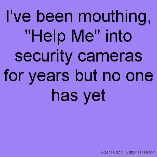 "I've been mouthing, ""Help Me"" into security cameras for years but no one has yet"