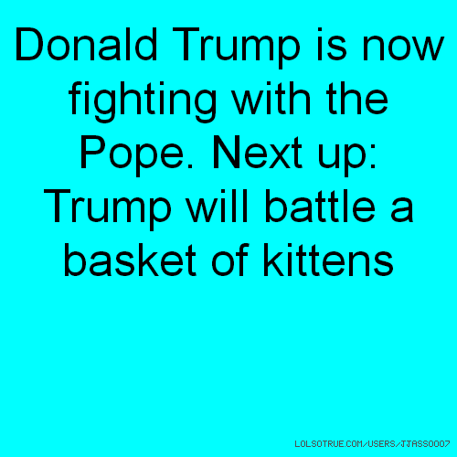 Donald Trump is now fighting with the Pope. Next up: Trump will battle a basket of kittens