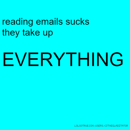 reading emails sucks they take up EVERYTHING