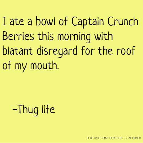 I ate a bowl of Captain Crunch Berries this morning with blatant disregard for the roof of my mouth. -Thug life