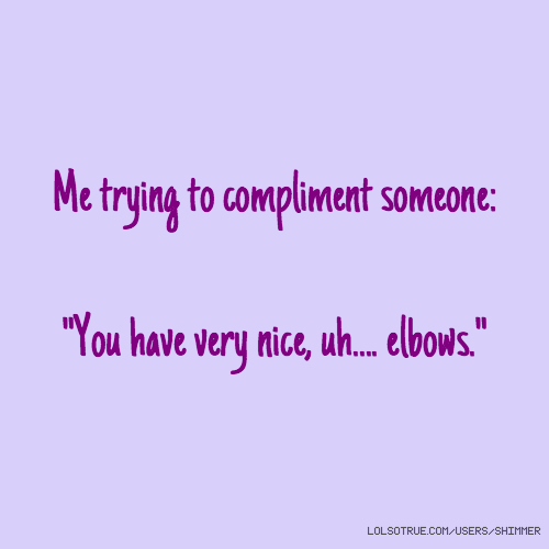 """Me trying to compliment someone: """"You have very nice, uh.... elbows."""""""