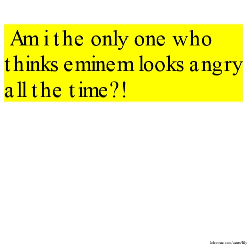 Am i the only one who thinks eminem looks angry all the time?!