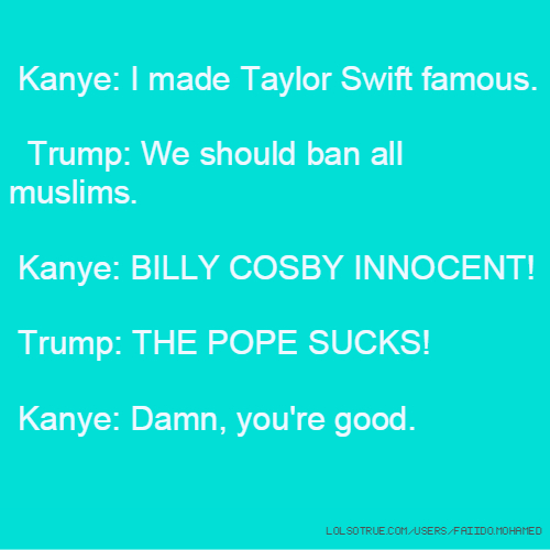 Kanye: I made Taylor Swift famous. Trump: We should ban all muslims. Kanye: BILLY COSBY INNOCENT! Trump: THE POPE SUCKS! Kanye: Damn, you're good.