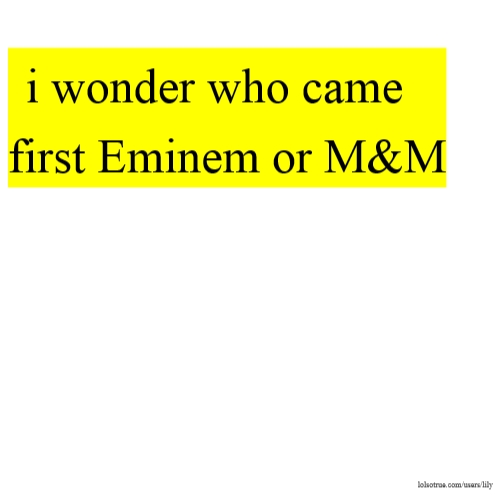 i wonder who came first Eminem or M&M