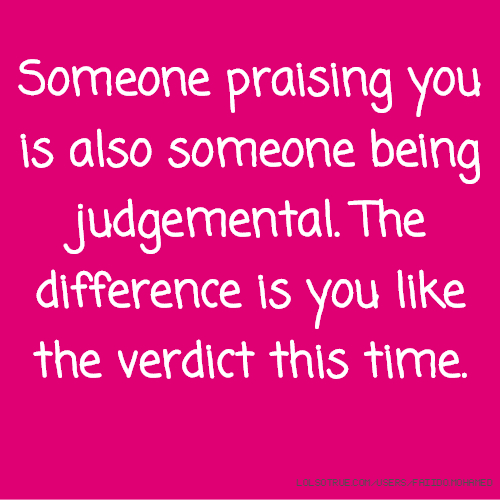 Someone praising you is also someone being judgemental. The difference is you like the verdict this time.