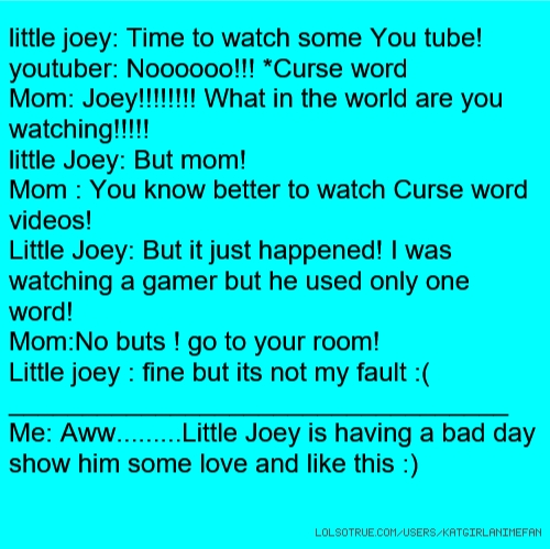 little joey: Time to watch some You tube! youtuber: Noooooo!!! *Curse word Mom: Joey!!!!!!!! What in the world are you watching!!!!! little Joey: But mom! Mom : You know better to watch Curse word videos! Little Joey: But it just happened! I was watching a gamer but he used only one word! Mom:No buts ! go to your room! Little joey : fine but its not my fault :( __________________________________ Me: Aww.........Little Joey is having a bad day show him some love and like this :)