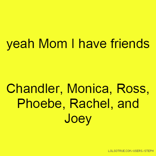 yeah Mom I have friends Chandler, Monica, Ross, Phoebe, Rachel, and Joey