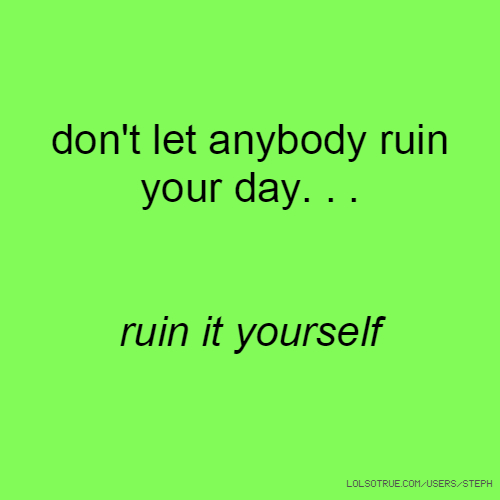 don't let anybody ruin your day. . . ruin it yourself