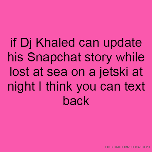 if Dj Khaled can update his Snapchat story while lost at sea on a jetski at night I think you can text back