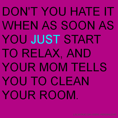 DON'T YOU HATE IT WHEN AS SOON AS YOU JUST START TO RELAX, AND YOUR MOM TELLS YOU TO CLEAN YOUR ROOM.