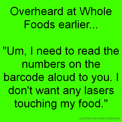 "Overheard at Whole Foods earlier... ""Um, I need to read the numbers on the barcode aloud to you. I don't want any lasers touching my food."""