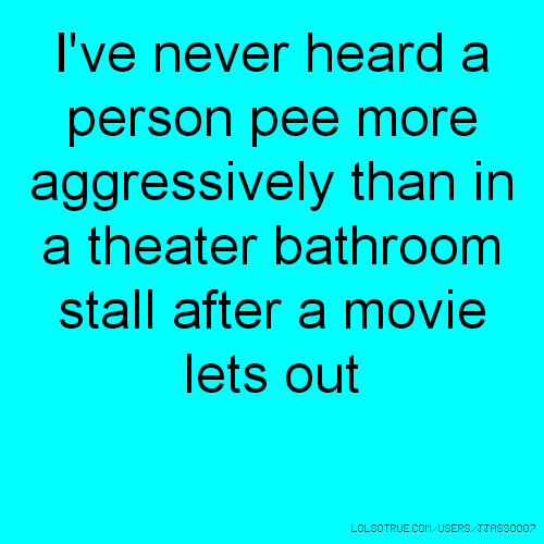 I've never heard a person pee more aggressively than in a theater bathroom stall after a movie lets out