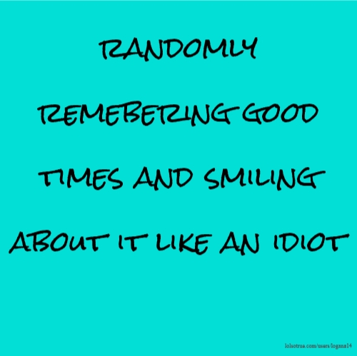 randomly remebering good times and smiling about it like an idiot