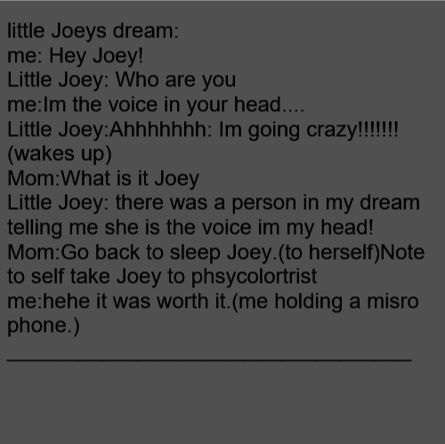 little Joeys dream: me: Hey Joey! Little Joey: Who are you me:Im the voice in your head.... Little Joey:Ahhhhhhh: Im going crazy!!!!!!! (wakes up) Mom:What is it Joey Little Joey: there was a person in my dream telling me she is the voice im my head! Mom:Go back to sleep Joey.(to herself)Note to self take Joey to phsycolortrist me:hehe it was worth it.(me holding a misro phone.) __________________________________