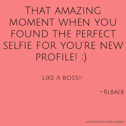 That amazing moment when you found the perfect selfie for you're new profile! ;) LIKE A BOSS!! ~Rlbae8