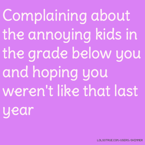 Complaining about the annoying kids in the grade below you and hoping you weren't like that last year