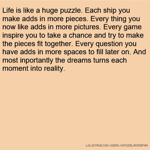 Life is like a huge puzzle. Each ship you make adds in more pieces. Every thing you now like adds in more pictures. Every game inspire you to take a chance and try to make the pieces fit together. Every question you have adds in more spaces to fill later on. And most inportantly the dreams turns each moment into reality.