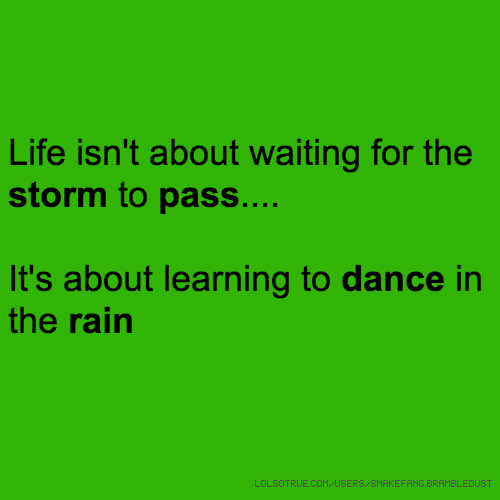 Life isn't about waiting for the storm to pass.... It's about learning to dance in the rain