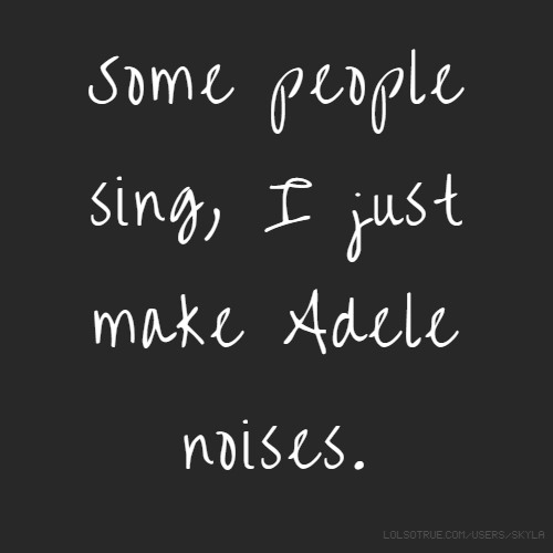 Some people sing, I just make Adele noises.