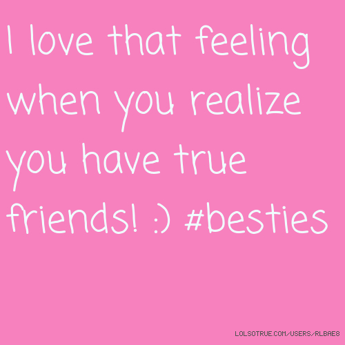 I love that feeling when you realize you have true friends! :) #besties