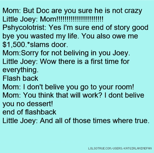 Mom: But Doc are you sure he is not crazy Little Joey: Mom!!!!!!!!!!!!!!!!!!!!!!! Pshycolotrist: Yes I'm sure end of story good bye you wasted my life. You also owe me $1,500.*slams door. Mom:Sorry for not beliving in you Joey. Little Joey: Wow there is a first time for everything. Flash back Mom: I don't belive you go to your room! Mom: You think that will work? I dont belive you no dessert! end of flashback Little Joey: And all of those times where true.
