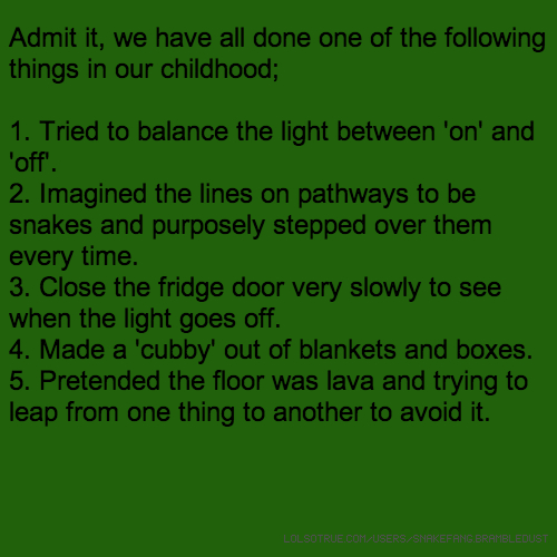 Admit it, we have all done one of the following things in our childhood; 1. Tried to balance the light between 'on' and 'off'. 2. Imagined the lines on pathways to be snakes and purposely stepped over them every time. 3. Close the fridge door very slowly to see when the light goes off. 4. Made a 'cubby' out of blankets and boxes. 5. Pretended the floor was lava and trying to leap from one thing to another to avoid it.
