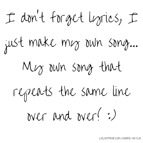 I don't forget lyrics, I just make my own song... My own song that repeats the same line over and over! :)
