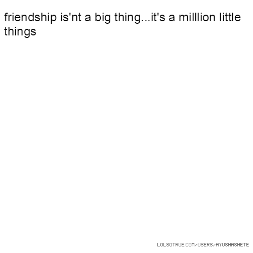 friendship is'nt a big thing...it's a milllion little things