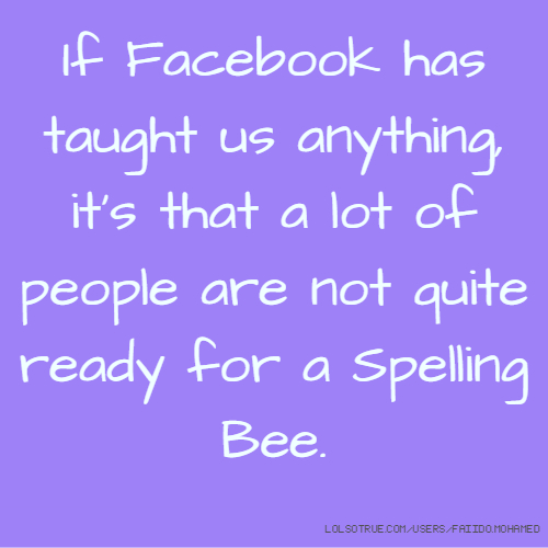 If Facebook has taught us anything, it's that a lot of people are not quite ready for a Spelling Bee.