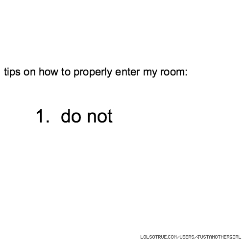tips on how to properly enter my room: 1. do not