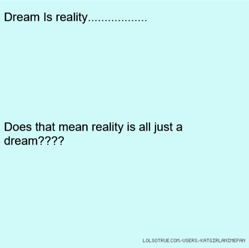 Dream Is reality.................. Does that mean reality is all just a dream????