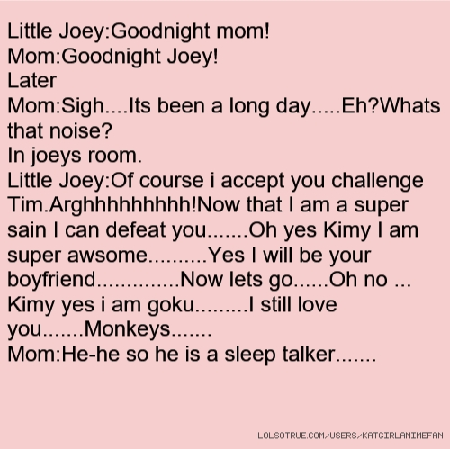 Little Joey:Goodnight mom! Mom:Goodnight Joey! Later Mom:Sigh....Its been a long day.....Eh?Whats that noise? In joeys room. Little Joey:Of course i accept you challenge Tim.Arghhhhhhhhh!Now that I am a super sain I can defeat you.......Oh yes Kimy I am super awsome..........Yes I will be your boyfriend..............Now lets go......Oh no ... Kimy yes i am goku.........I still love you.......Monkeys....... Mom:He-he so he is a sleep talker.......