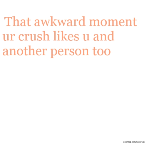 That awkward moment ur crush likes u and another person too