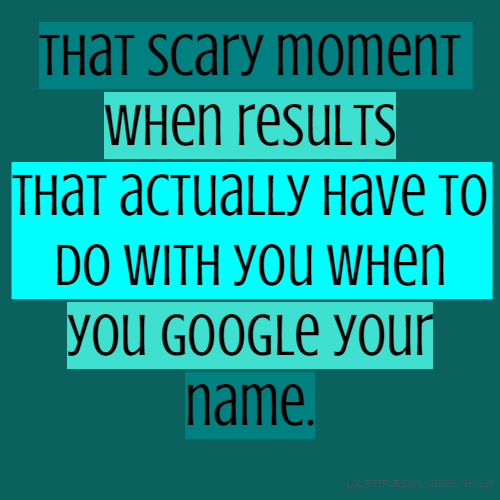 That scary moment when results that actually have to do with you when you google your name.