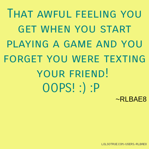 That awful feeling you get when you start playing a game and you forget you were texting your friend! OOPS! :) :P ~RLBAE8