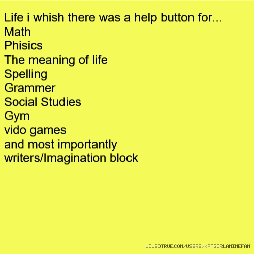 Life i whish there was a help button for... Math Phisics The meaning of life Spelling Grammer Social Studies Gym vido games and most importantly writers/Imagination block