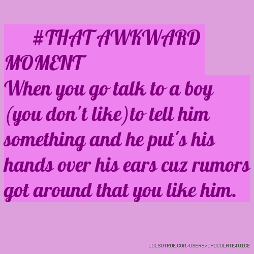#THAT AWKWARD MOMENT When you go talk to a boy (you don't like)to tell him something and he put's his hands over his ears cuz rumors got around that you like him.